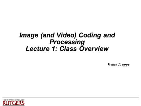 <strong>Image</strong> (and Video) Coding and Processing Lecture 1: Class Overview Wade Trappe.