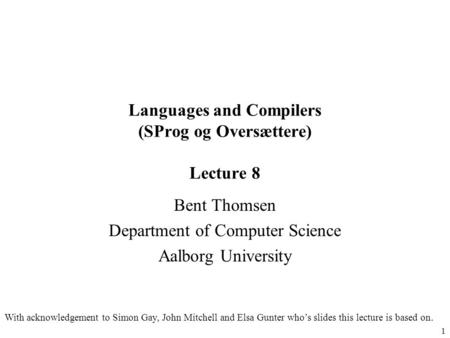 1 <strong>Languages</strong> and Compilers (SProg og Oversættere) Lecture 8 Bent Thomsen Department of Computer Science Aalborg University With acknowledgement to Simon.
