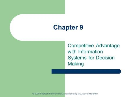 Chapter 9 Competitive Advantage with Information Systems for Decision Making © 2008 Pearson Prentice Hall, Experiencing MIS, David Kroenke.
