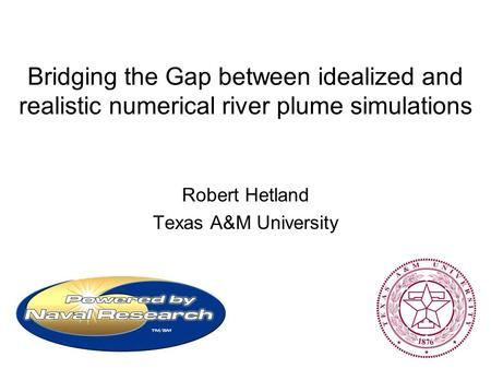 Bridging the Gap between idealized and realistic numerical river plume simulations Robert Hetland Texas A&M University.