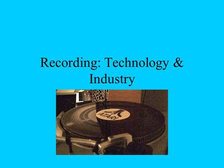 Recording: Technology & Industry. Early Times Oral Tradition –Prone to inaccuracies Written Language.