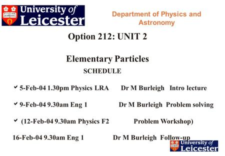 Option 212: UNIT 2 Elementary Particles Department of Physics and Astronomy SCHEDULE  5-Feb-04 1.30pm Physics LRA Dr M Burleigh Intro lecture  9-Feb-04.