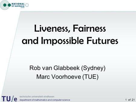 Department of mathematics and computer science 1 of 21 Rob van Glabbeek (Sydney) Marc Voorhoeve (TUE) Liveness, Fairness and Impossible Futures.