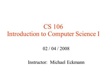 CS 106 Introduction to Computer Science I 02 / 04 / 2008 Instructor: Michael Eckmann.