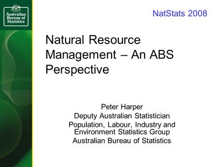 Natural Resource Management – An ABS Perspective Peter Harper Deputy Australian Statistician Population, Labour, Industry and Environment Statistics Group.