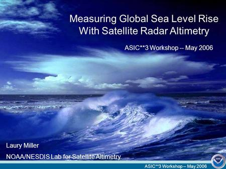 ASIC**3 Workshop -- May 2006 Measuring Global Sea Level Rise With Satellite Radar Altimetry ASIC**3 Workshop -- May 2006 Laury Miller NOAA/NESDIS Lab for.
