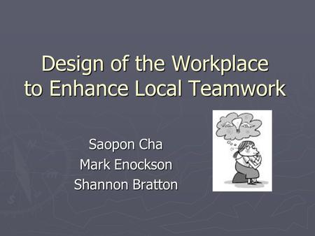 Design of the Workplace to Enhance Local Teamwork Saopon Cha Mark Enockson Shannon Bratton.