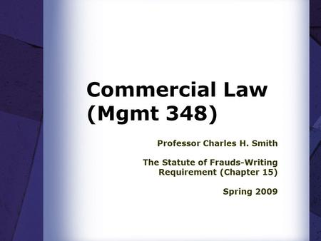 Commercial Law (Mgmt 348) Professor Charles H. Smith The Statute of Frauds-Writing Requirement (Chapter 15) Spring 2009.