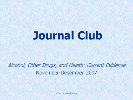 Www.aodhealth.org1 Journal Club Alcohol, Other Drugs, and Health: Current Evidence November-December 2007.