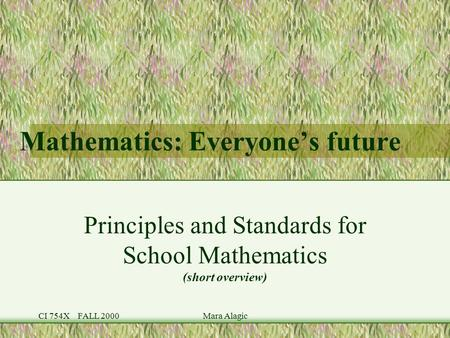 CI 754X FALL 2000Mara Alagic Mathematics: Everyone's future Principles and Standards for School Mathematics (short overview)