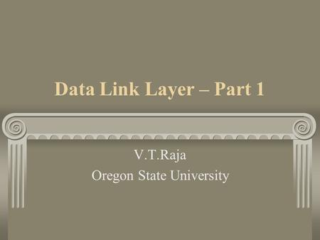 Data Link Layer – Part 1 V.T.Raja Oregon State University.