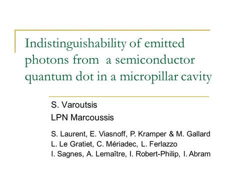 Indistinguishability of emitted photons from a semiconductor quantum dot in a micropillar cavity S. Varoutsis LPN Marcoussis S. Laurent, E. Viasnoff, P.