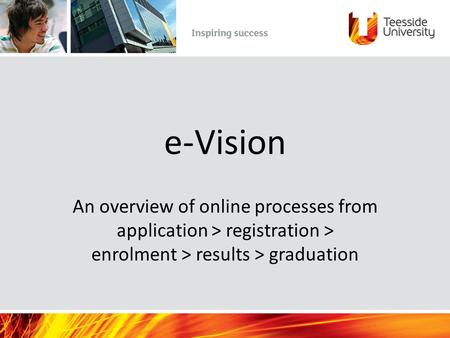 E-Vision An overview of online processes from application > registration > enrolment > results > graduation.