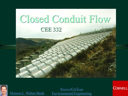 Monroe L. Weber-Shirk S chool of Civil and Environmental Engineering Closed Conduit Flow CEE 332.