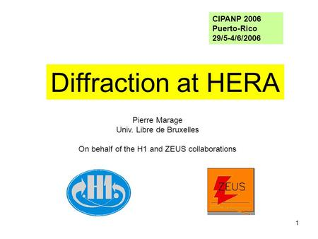 1 Pierre Marage Univ. Libre de Bruxelles On behalf of the H1 and ZEUS collaborations Diffraction at HERA CIPANP 2006 Puerto-Rico 29/5-4/6/2006.