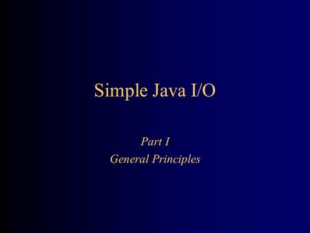 Simple Java I/O Part I General Principles. 2 Streams All modern I/O is stream-based A stream is a connection to a source of data or to a destination for.