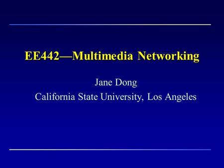 EE442—Multimedia Networking Jane Dong California State University, Los Angeles.