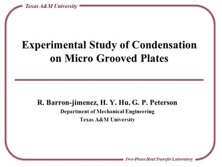 Two-Phase Heat Transfer Laboratory Texas A&M University Experimental Study of Condensation on Micro Grooved Plates R. Barron-jimenez, H. Y. Hu, G. P. Peterson.