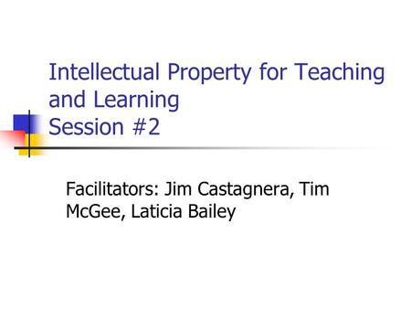 Intellectual Property for Teaching and Learning Session #2 Facilitators: Jim Castagnera, Tim McGee, Laticia Bailey.