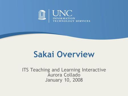 Sakai Overview ITS Teaching and Learning Interactive Aurora Collado January 10, 2008.