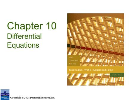 Copyright © 2008 Pearson Education, Inc. Chapter 10 Differential Equations Copyright © 2008 Pearson Education, Inc.