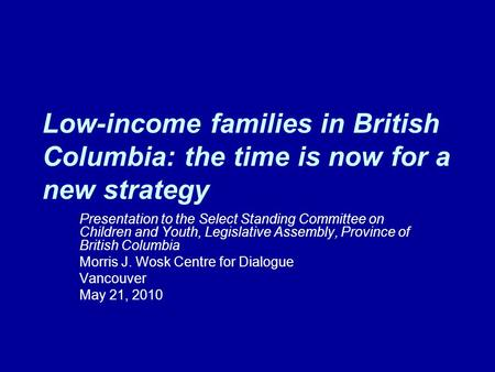 Low-income families in British Columbia: the time is now for a new strategy Presentation to the Select Standing Committee on Children and Youth, Legislative.