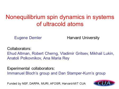 Nonequilibrium spin dynamics in systems of ultracold atoms Funded by NSF, DARPA, MURI, AFOSR, Harvard-MIT CUA Collaborators: Ehud Altman, Robert Cherng,