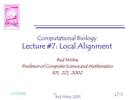 6/11/2015 © Bud Mishra, 2001 L7-1 Lecture #7: Local Alignment Computational Biology Lecture #7: Local Alignment Bud Mishra Professor of Computer Science.