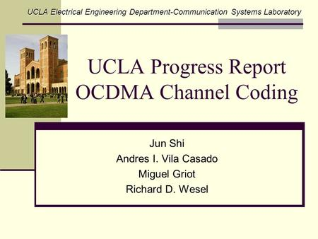 UCLA Progress Report OCDMA Channel Coding Jun Shi Andres I. Vila Casado Miguel Griot Richard D. Wesel UCLA Electrical Engineering Department-Communication.