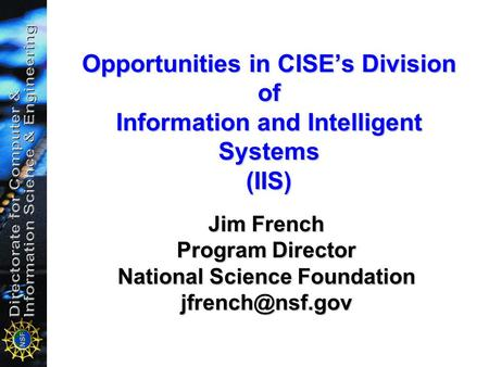 Opportunities in CISE's Division of Information and Intelligent Systems (IIS) Jim French Program Director National Science Foundation