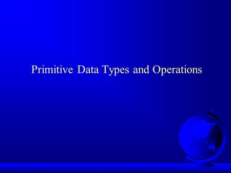 Primitive Data Types and Operations. Introducing Programming with an Example public class ComputeArea { /** Main method */ public static void main(String[]