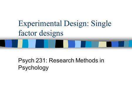 Experimental Design: Single factor designs Psych 231: Research Methods in Psychology.