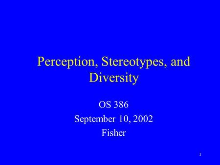 1 Perception, Stereotypes, and Diversity OS 386 September 10, 2002 Fisher.