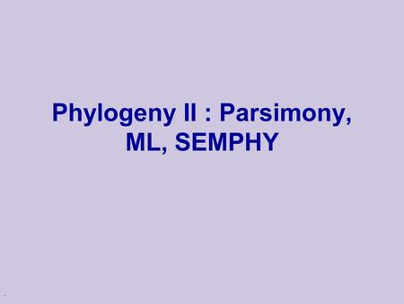 . Phylogeny II : Parsimony, ML, SEMPHY. Phylogenetic Tree u Topology: bifurcating Leaves - 1…N Internal nodes N+1…2N-2 leaf branch internal node.