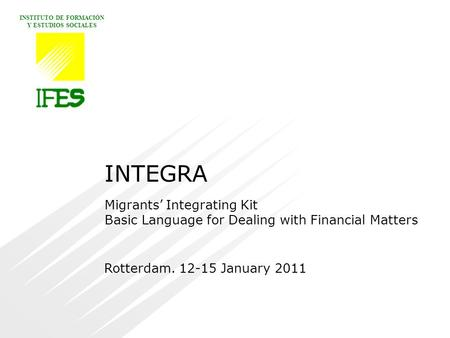 INSTITUTO DE FORMACIÓN Y ESTUDIOS SOCIALES Rotterdam. 12-15 January 2011 INTEGRA Migrants' Integrating Kit Basic Language for Dealing with Financial Matters.