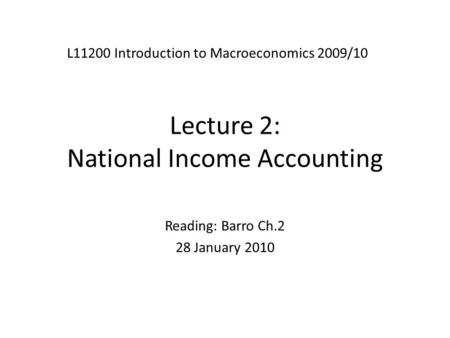 Lecture 2: National Income Accounting L11200 Introduction to Macroeconomics 2009/10 Reading: Barro Ch.2 28 January 2010.