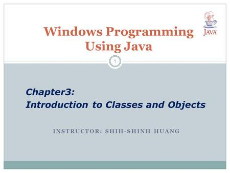 INSTRUCTOR: SHIH-SHINH HUANG Windows <strong>Programming</strong> Using Java Chapter3: Introduction to Classes and <strong>Objects</strong> 1.