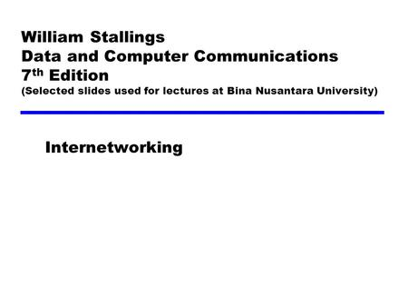 William Stallings Data and Computer Communications 7 th Edition (Selected slides used for lectures at Bina Nusantara University) Internetworking.