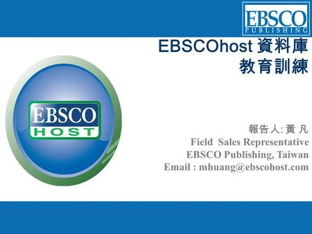 EBSCOhost 資料庫 教育訓練 報告人 : 黃 凡 Field Sales Representative EBSCO Publishing, Taiwan