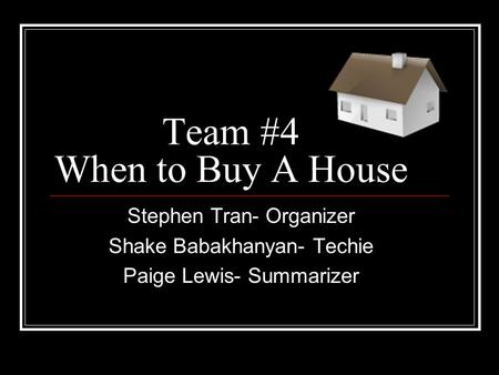 Team #4 When to Buy A House Stephen Tran- Organizer Shake Babakhanyan- Techie Paige Lewis- Summarizer.