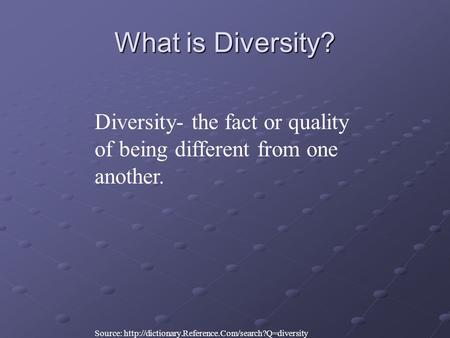 What is Diversity? Diversity- the fact or quality of being different from one another. Source: