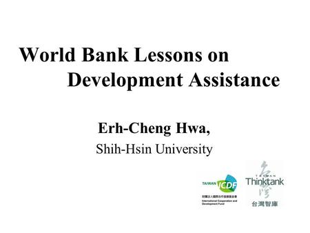 World Bank Lessons on Development Assistance Erh-Cheng Hwa, Shih-Hsin University.