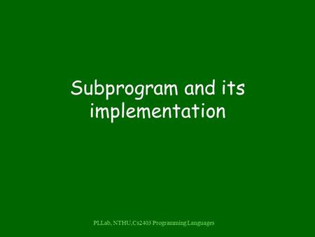 PLLab, NTHU,Cs2403 Programming <strong>Languages</strong> Subprogram and its implementation.