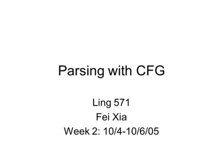 Parsing with CFG Ling 571 Fei Xia Week 2: 10/4-10/6/05.