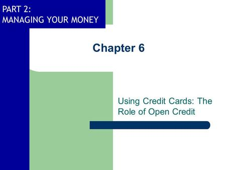 PART 2: MANAGING YOUR MONEY Chapter 6 Using Credit Cards: The Role of Open Credit.