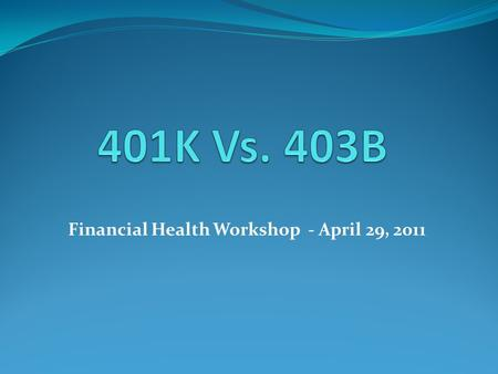 Financial Health Workshop - April 29, 2011. Eligibility 401K403B EligibilityAvailable through for-profit organizations, if they choose to participate.