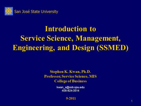 San José State University 1 Introduction to Service Science, Management, Engineering, and Design (SSMED) 9-2011 9-2011 Stephen K. Kwan, Ph.D. Professor,