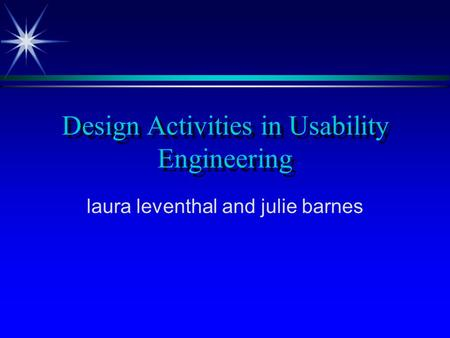 Design Activities in Usability Engineering laura leventhal and julie barnes.