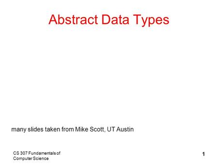 CS 307 Fundamentals of Computer Science 1 Abstract Data Types many slides taken from Mike Scott, UT Austin.