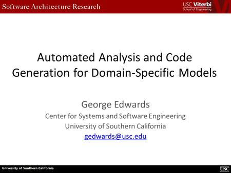 Automated Analysis and Code Generation for Domain-Specific Models George Edwards Center for Systems and Software Engineering University of Southern California.